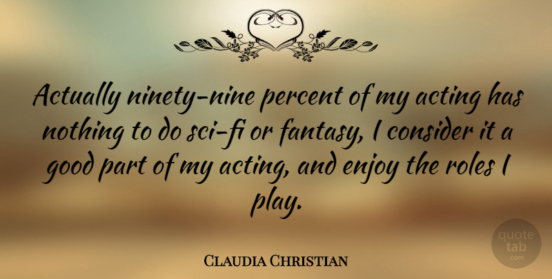 Claudia Christian Quote About Play, Ninety Nine, Acting: Actually Ninety Nine Percent Of...