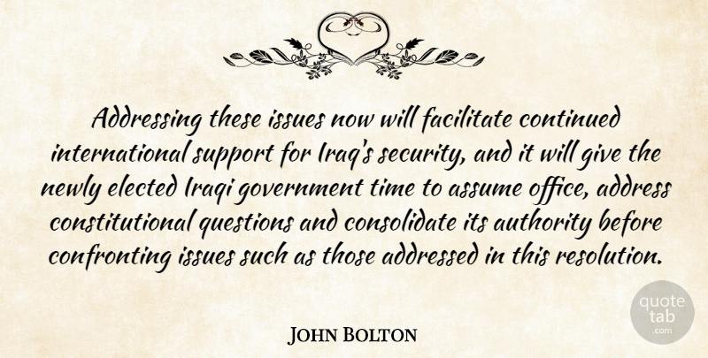 John Bolton Quote About Addressing, Assume, Authority, Continued, Elected: Addressing These Issues Now Will...