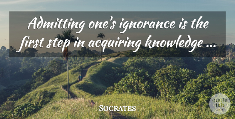Socrates Quote About Ignorance, Firsts, Acquiring Knowledge: Admitting Ones Ignorance Is The...