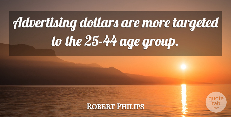 Robert Philips Quote About Advertising, Age, Dollars, Targeted: Advertising Dollars Are More Targeted...