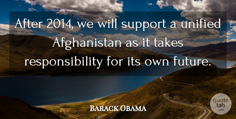 Barack Obama Quote About Future, Responsibility, Unified: After 2014 We Will Support...