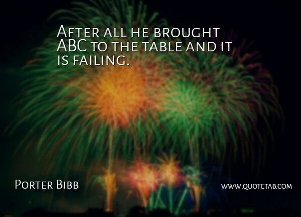 Porter Bibb Quote About Abc, Brought, Table: After All He Brought Abc...