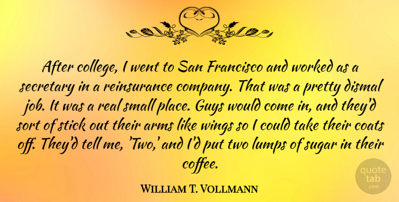 William T. Vollmann Quote About Arms, Coats, Dismal, Francisco, Guys: After College I Went To...