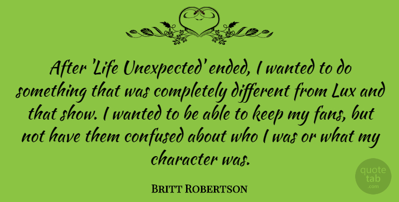 Britt Robertson Quote About Confused, Life: After Life Unexpected Ended I...