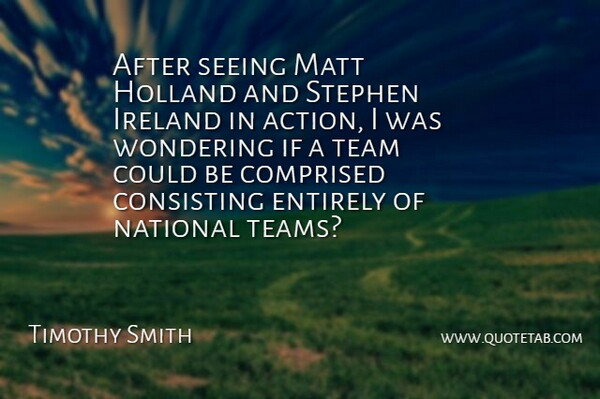 Timothy Smith Quote About Action, Entirely, Holland, Ireland, Matt: After Seeing Matt Holland And...