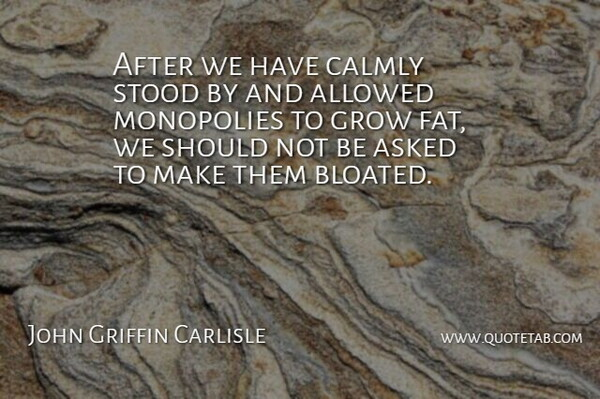 John Griffin Carlisle Quote About Asked, Monopolies, Stood: After We Have Calmly Stood...