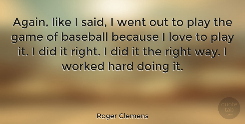 Roger Clemens Quote About Baseball, Game, Hard, Love, Worked: Again Like I Said I...