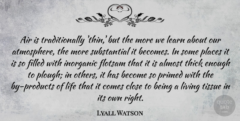 Lyall Watson Quote About Air, Almost, Close, Filled, Inorganic: Air Is Traditionally Thin But...