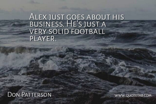 Don Patterson Quote About Alex, Football, Goes, Solid: Alex Just Goes About His...