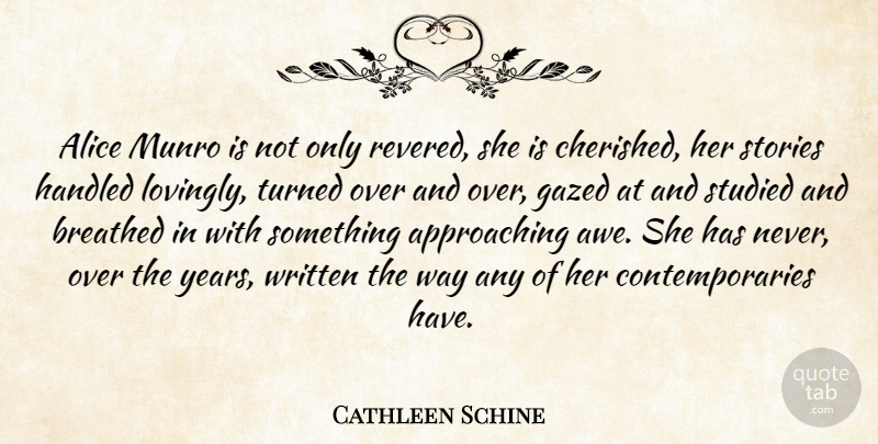 Cathleen Schine Quote About Alice, Handled, Studied, Turned, Written: Alice Munro Is Not Only...