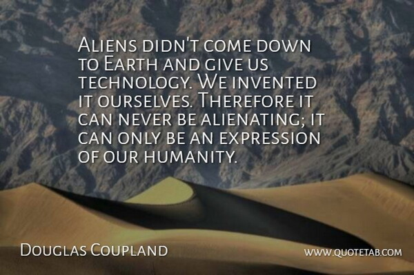 Douglas Coupland Quote About Expression, Invented, Technology, Therefore: Aliens Didnt Come Down To...