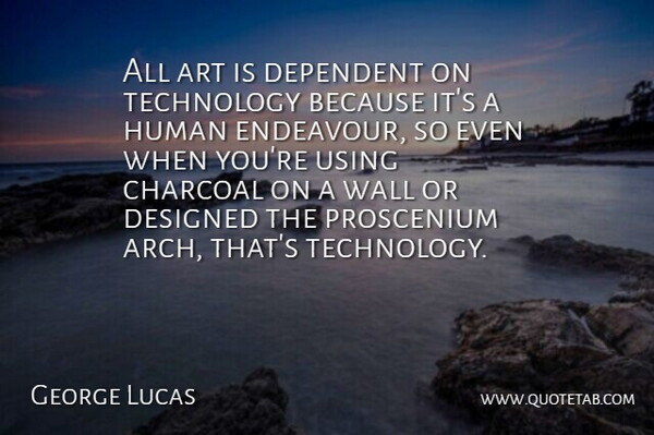 George Lucas Quote About Art, Dependent, Designed, Human, Technology: All Art Is Dependent On...