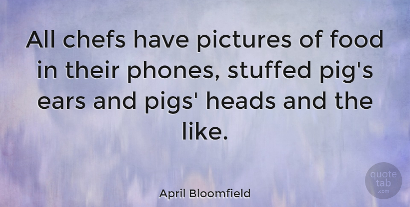 April Bloomfield Quote About Chefs, Ears, Food, Heads, Pictures: All Chefs Have Pictures Of...