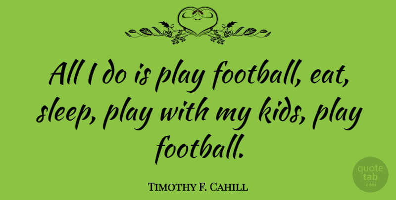 Timothy F. Cahill Quote About undefined: All I Do Is Play...