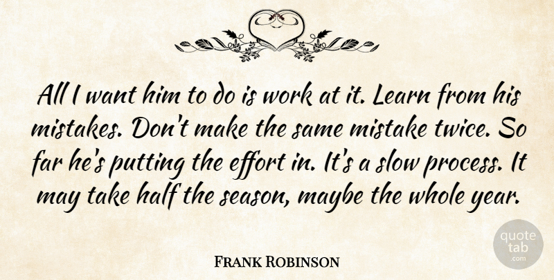 Frank Robinson Quote About Effort, Far, Half, Learn, Maybe: All I Want Him To...