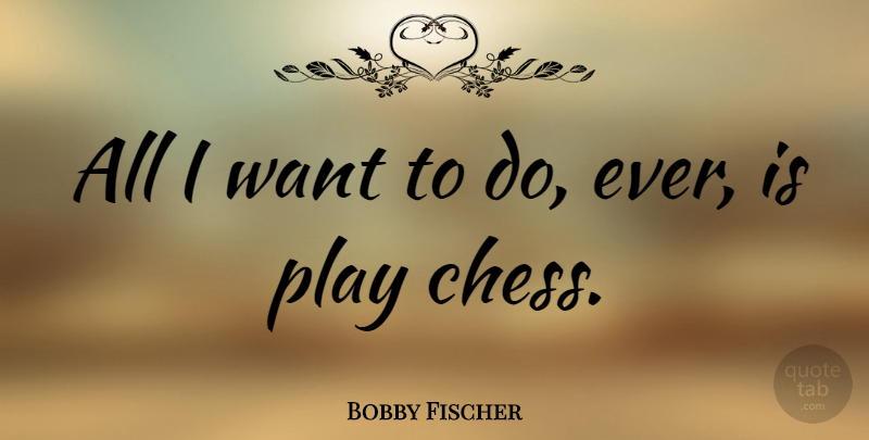 Bobby Fischer Quote About Play, Playing Chess, Chess: All I Want To Do...