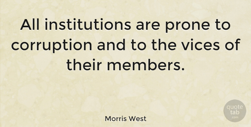 Morris West Quote About Vices, Corruption, Members: All Institutions Are Prone To...