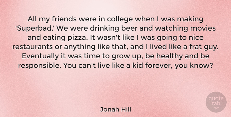 Jonah Hill Quote About Beer, Drinking, Eating, Eventually, Grow: All My Friends Were In...