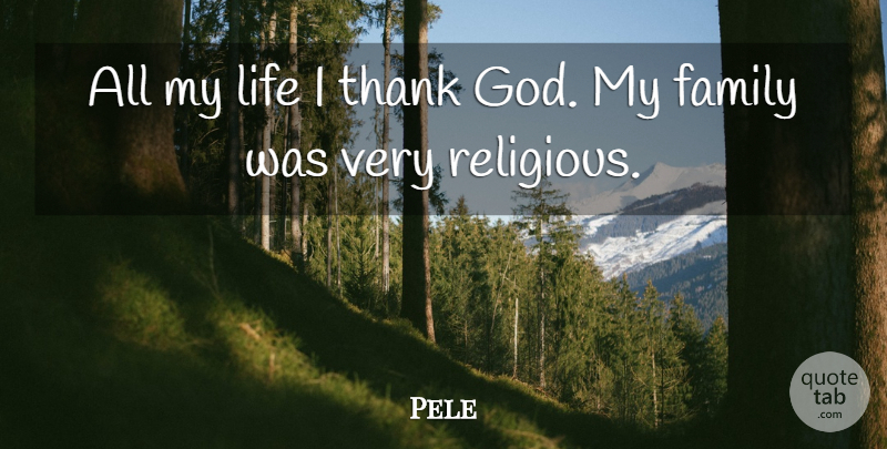 Pele All My Life I Thank God My Family Was Very Religious Quotetab