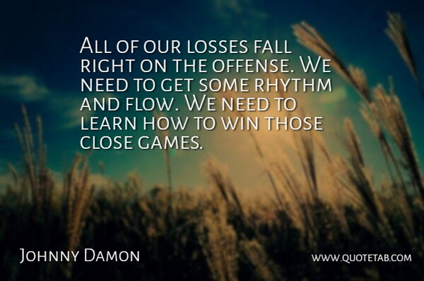 Johnny Damon Quote About Close, Fall, Learn, Losses, Rhythm: All Of Our Losses Fall...