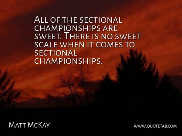 Matt McKay Quote About Scale, Sweet: All Of The Sectional Championships...