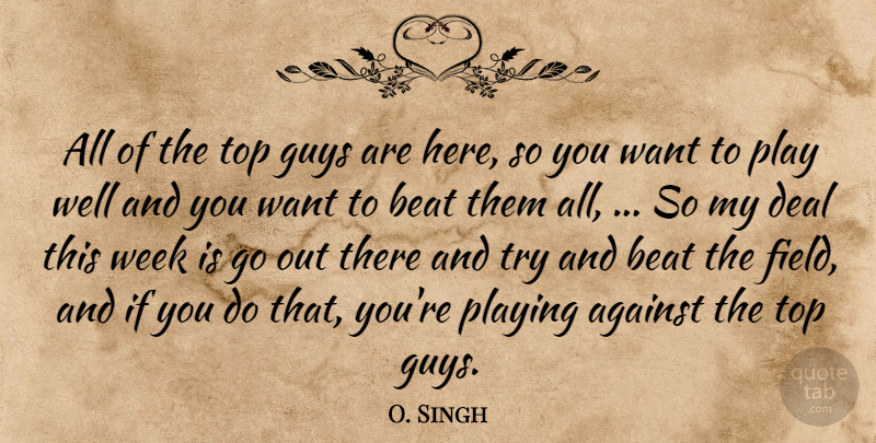 O. Singh Quote About Against, Beat, Deal, Guys, Playing: All Of The Top Guys...