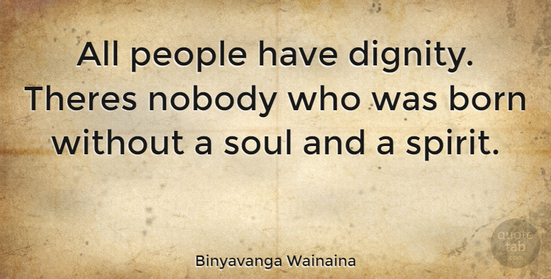 Binyavanga Wainaina Quote About People, Soul, Dignity: All People Have Dignity Theres...