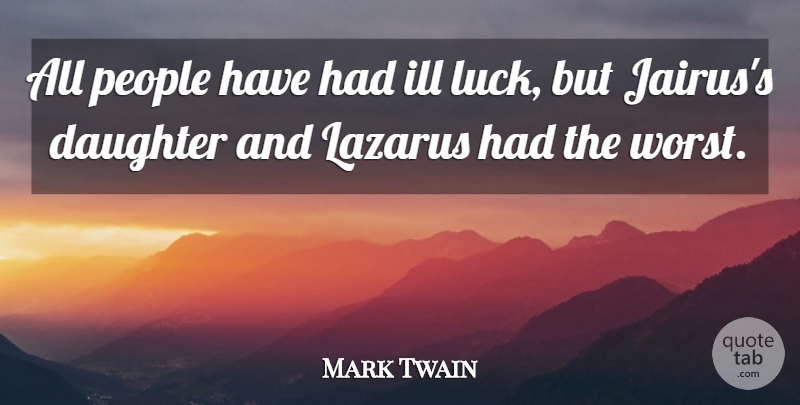 Mark Twain Quote About Daughter, People, Luck: All People Have Had Ill...