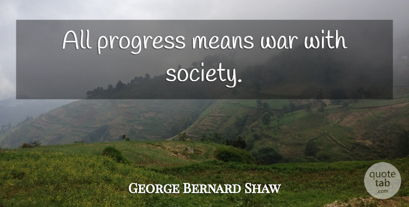 George Bernard Shaw Quote About War, Mean, Progress Of Society: All Progress Means War With...