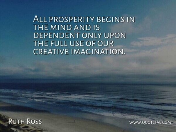 Ruth Ross Quote About Begins, Creative, Dependent, Full, Mind: All Prosperity Begins In The...