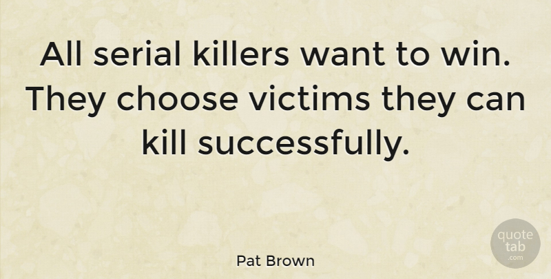 Pat Brown Quote About Choose, Serial, Victims: All Serial Killers Want To...