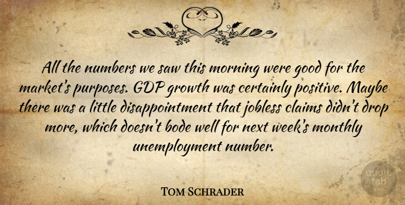 Tom Schrader Quote About Certainly, Claims, Drop, Good, Growth: All The Numbers We Saw...