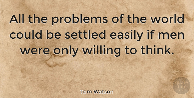 Tom Watson Quote About Ignorance, Men, Thinking: All The Problems Of The...