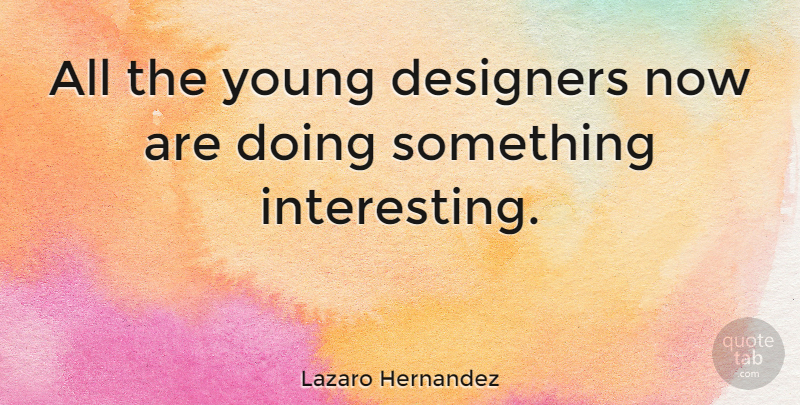 Lazaro Hernandez Quote About Designers: All The Young Designers Now...