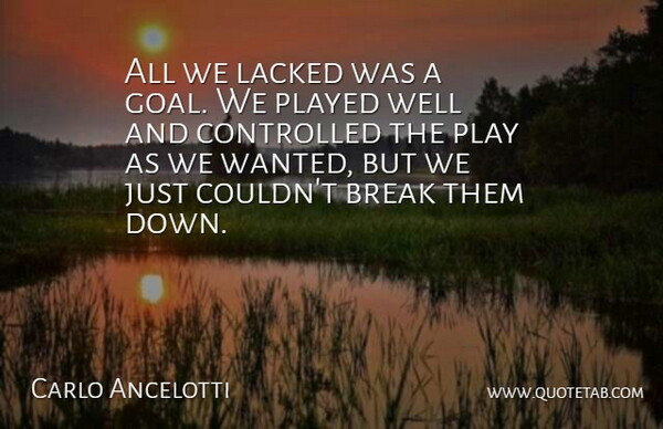 Carlo Ancelotti Quote About Break, Controlled, Played: All We Lacked Was A...