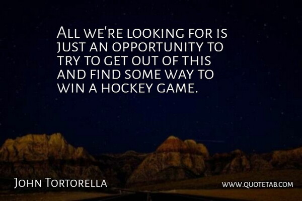 John Tortorella Quote About Hockey, Looking, Opportunity, Win: All Were Looking For Is...