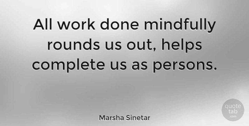 Marsha Sinetar Quote About Rounds, Work: All Work Done Mindfully Rounds...