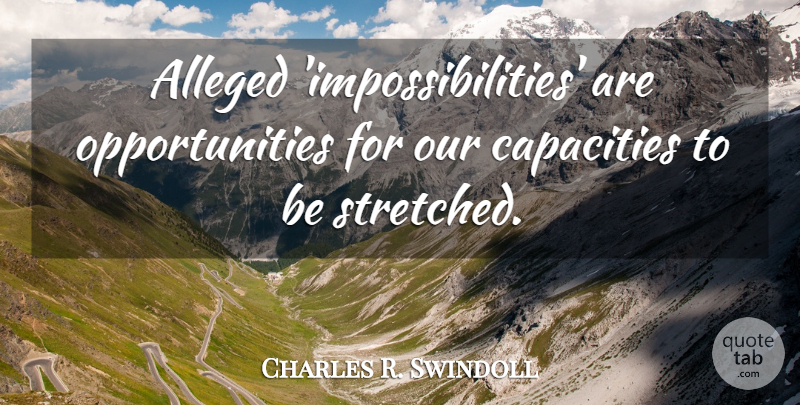 Charles R. Swindoll Quote About Opportunity, Capacity, Impossibility: Alleged Impossibilities Are Opportunities For...
