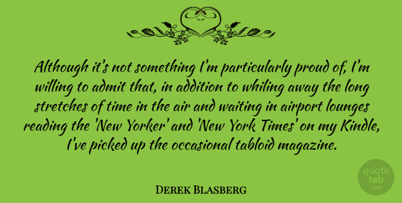 Derek Blasberg Quote About Addition, Admit, Air, Airport, Although: Although Its Not Something Im...