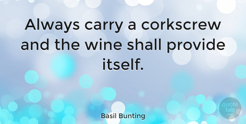 Basil Bunting Quote About Wine: Always Carry A Corkscrew And...