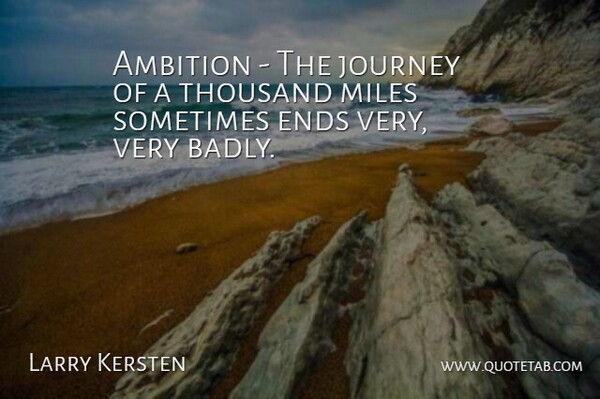 Larry Kersten Quote About Ambition, Ends, Journey, Miles, Thousand: Ambition The Journey Of A...