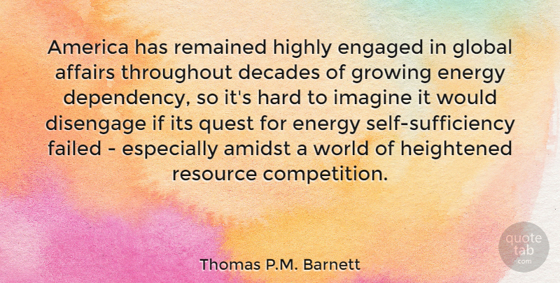 Thomas P.M. Barnett Quote About Affairs, America, Amidst, Decades, Energy: America Has Remained Highly Engaged...