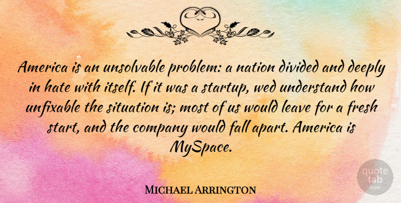Michael Arrington Quote About Hate, Fall, America: America Is An Unsolvable Problem...