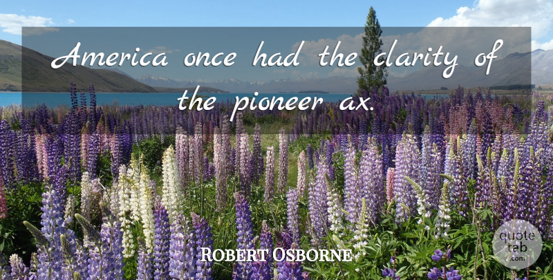 Robert Osborne Quote About America, Pioneers, Clarity: America Once Had The Clarity...