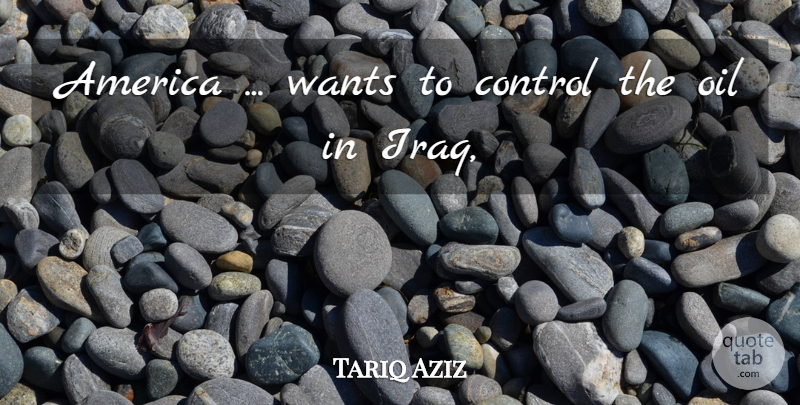 Tariq Aziz Quote About America, Control, Oil, Wants: America Wants To Control The...