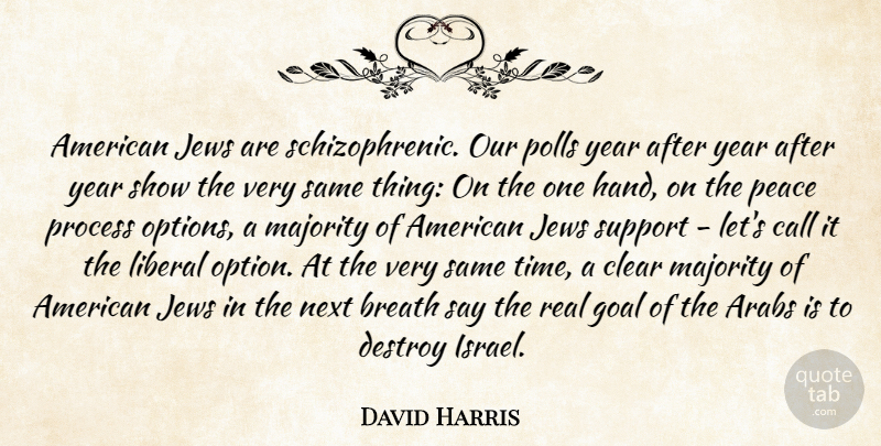 David Harris Quote About Arabs, Breath, Call, Clear, Destroy: American Jews Are Schizophrenic Our...