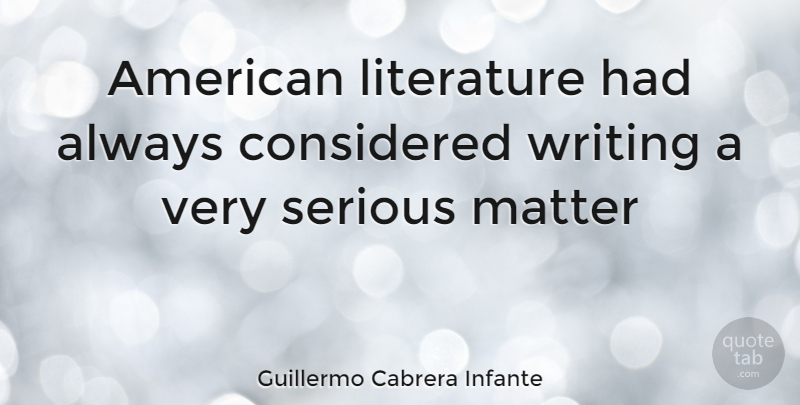 Guillermo Cabrera Infante Quote About Writing, Literature, Matter: American Literature Had Always Considered...