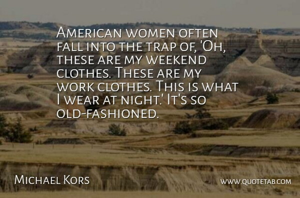 Michael Kors Quote About Fall, Weekend, Night: American Women Often Fall Into...