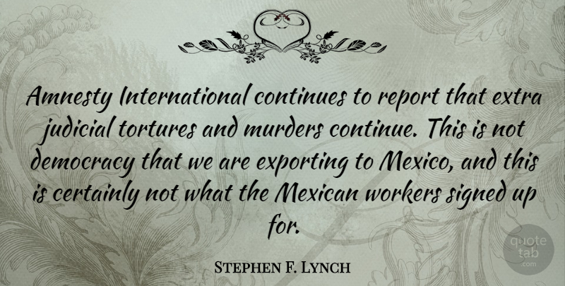 Stephen F. Lynch Quote About Mexican, Democracy, Mexico: Amnesty International Continues To Report...