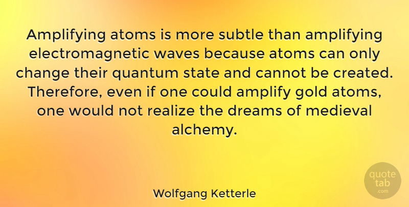 Wolfgang Ketterle Quote About Amplify, Atoms, Cannot, Change, Dreams: Amplifying Atoms Is More Subtle...
